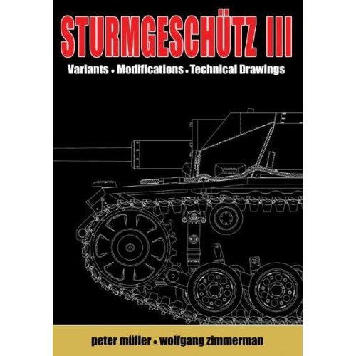 STURMGESCHUTZ III: Backbone of the German Infantry, Vol.2, Visual Appearance; Variants, Modificatons, Technical Drawings