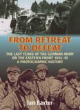 FROM RETREAT TO DEFEAT: The Last Years of the German Army on the Eastern Front 1943-45, A Photographic History