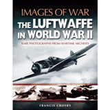 THE LUFTWAFFE IN WORLD WAR II : Rare Photographs from Wartime Archives (Images of War)