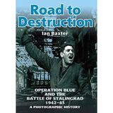 ROAD TO DESTRUCTION: Operation Blue and the Battle of Stalingrad: a Photographic History